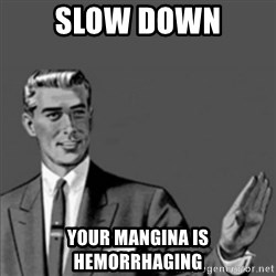 Correction Guy - slow down your mangina is HEMORRHAGING