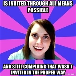 over attached girlfriend - Is invited through all means possible AND STILL COMPLAINS THAT WASN'T INVITED IN THE PROPER WAY