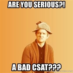 TIPICAL ABSURD - Are you serious?! a bad csat???