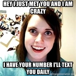 Clingy Girlfriend - HEY I JUST MET YOU AND I AM CRAZY I HAVE YOUR NUMBER I'LL TEXT YOU DAILY