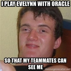 Stoner Stanley - I play evelynn with oracle  so that my teammates can see me