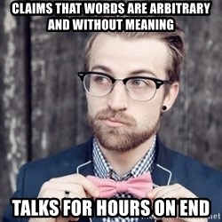 Scumbag Analytic Philosopher - Claims that words are arbitrary and without meaning talks for hours on end