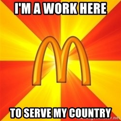 Maccas Meme - I'M A WORK HERE  TO SERVE MY COUNTRY