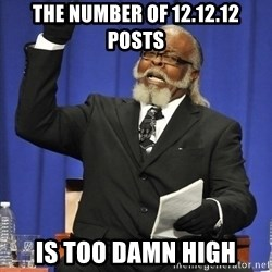 Rent Is Too Damn High - The number of 12.12.12 posts is too damn high