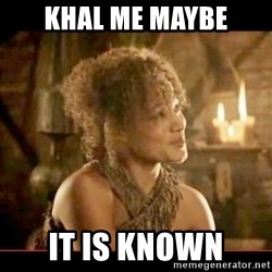 It is known lady - KHAL ME MAYBE IT IS KNOWN