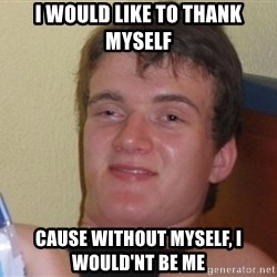 high/drunk guy - i would like to thank myself cause without myself, i would'nt be me