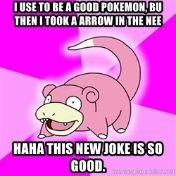 Slowpoke - I use to be a good pokemon, bu then i took a arrow in the nee haha this new joke is so good.
