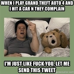 Ted Movie - when i play grand theft auto 4 and i hit a car n they complain i'm just like fuck you, let me send this tweet