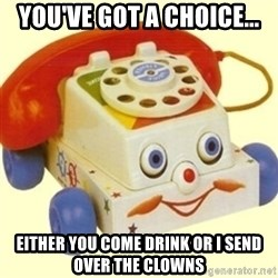 Sinister Phone - You've got a choice... Either you come drink or I send over the clowns