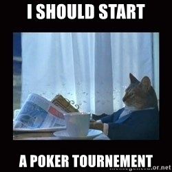 i should buy a boat cat - I should Start a Poker Tournement