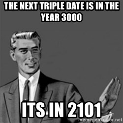 Correction Guy - THE next TRIPLE DATE IS IN THE YEAR 3000 ITS IN 2101