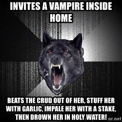Insanity Wolf - Invites a vampire inside home Beats the crud out of her, stuff her with garlic, impale her with a stake, then drown her in holy water!