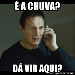 I will Find You Meme - É A CHUVA? DÁ VIR AQUI?