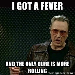 I got a fever - i got a fever and the only cure is more rolling