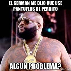Fat Rick Ross - EL GERMAN ME DIJO QUE USE PANTUFLAS DE PERRITO ALGUN PROBLEMA?