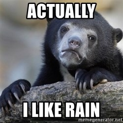 Confession Bear - ACTUALLY I LIKE RAIN