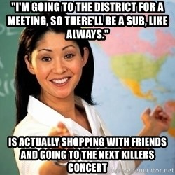 """unhelpful teacher - """"I'm going to the district for a meeting, so there'll be a sub, like always."""" is actually shopping with friends and going to the next killers concert"""