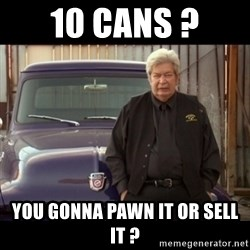 Pawn stars old man - 10 Cans ? You gonna pawn it or sell it ?