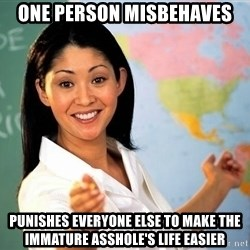 unhelpful teacher - one person misbehaves punishes everyone else to make the immature asshole's life easier