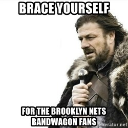 Prepare yourself - brace yourself for the brooklyn nets bandwagon fans