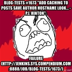 "Rage FU - Blog-Tests #1673 ""add caching to Posts Save author hostname look... - P.J. Hinton"":  FAILURE (http://jenkins.sys.compendium.com:8888/job/Blog-Tests/1673/)"