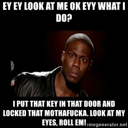 Kevin Hart Grandpa - Ey ey look at me ok eyy what i do? I put that key in that door and locked that mothafucka. LOOK AT MY EYES, ROLL EM!