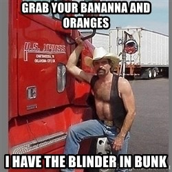macho trucker  - grab your bananna and oranges I have the blinder in bunk