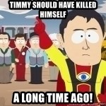 Captain Hindsight - TIMMY should have killed himself a long time ago!
