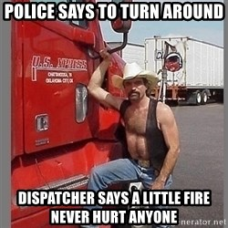 macho trucker  - police says to turn around dispatcher says a little fire never hurt anyone