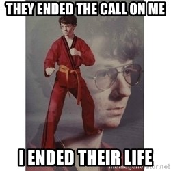 Karate Kid - They ended the call on me i ended their life