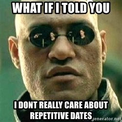 what if i told you matri - What if i told you i dont really care about repetitive dates