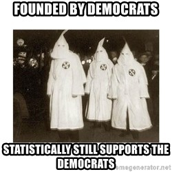 kkk - founded by democrats statistically still supports the democrats
