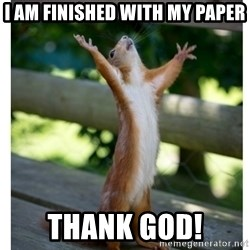 Thanking Squirrel - I am finished with my paper Thank God!