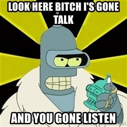 Bender IMHO - Look here bitch I's Gone talk  And you gone Listen