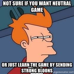 Futurama Fry - NOT SURE IF YOU WANT NEUTRAL GAME OR JUST LEARN THE GAME BY SENDING STRONG BLOONS