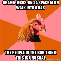 Anti Joke Chicken -  OBAMA, JESUS, AND A SPACE ALIEN WALK INTO A BAR THE PEOPLE IN THE BAR THINK THIS IS UNUSUAL