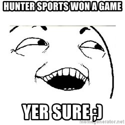 Yeah....Sure - HUNTER SPORTS WON A GAME YER SURE ;)