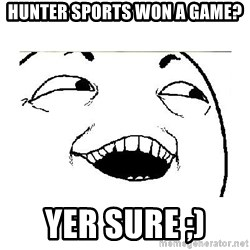 Yeah....Sure - HUNTER SPORTS WON A GAME? YER SURE ;)