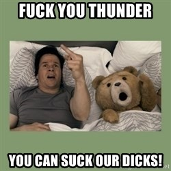 Ted Movie - FUCK YOU THUNDER  YOU CAN SUCK OUR DICKS!
