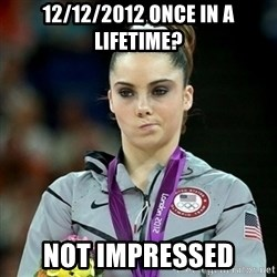 Not Impressed McKayla - 12/12/2012 once in a lifetime? not impressed
