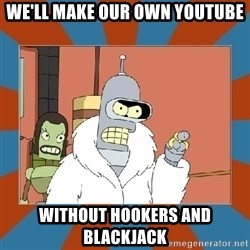 Blackjack and hookers bender - We'll make our own youtube Without hookers and blackjack