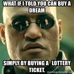 What If I Told You - what if i told you can buy a dream Simply by buying a   lottery ticket.