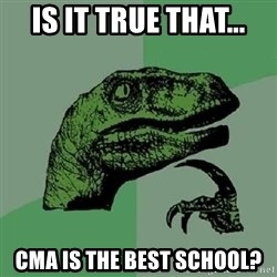 Philosoraptor - Is it true that... Cma is the best school?