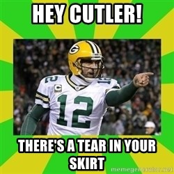 Aaron Rodgers - HEY CUTLER! THERE'S A TEAR IN YOUR SKIRT