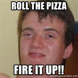 really high guy - Roll the pizza fire it up!!