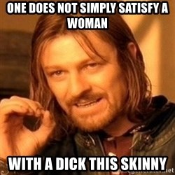One Does Not Simply - One does not simply satisfy a woman with a dick this skinny