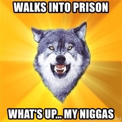 Courage Wolf - walks into prison WHAT'S UP... my niggas