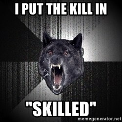 "Insanity Wolf - I put the kill in ""skilled"""