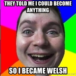 Muscularmatt - They told me I could become anything so i became Welsh