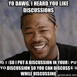 Yo Dawg heard you like - Yo Dawg, i heard you like discussions So i put a discussion in your discussion so you can discuss while discussing